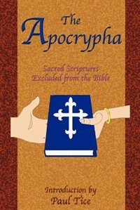 The Apocrypha: Sacred Scriptures Excluded from the Bible by Paul Tice