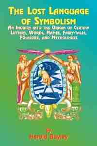 The Lost Language Of Symbolism: An Inquiry Into The Origin Of Certain Letters, Words, Names, Fairy-tales, Folklore, And Mythologies by Harold Bayley