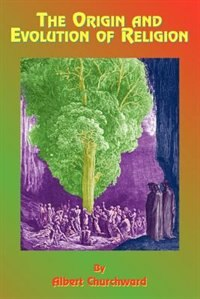 The Origin And Evolution Of Religion by Albert Churchward
