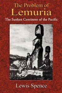 The Problem Of Lemuria: The Sunken Continent Of The Pacific by Lewis Spence
