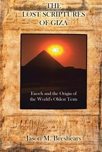 The Lost Scriptures of Giza: Enoch and the Origin of the World's Oldest Texts by Jason M. Breshears
