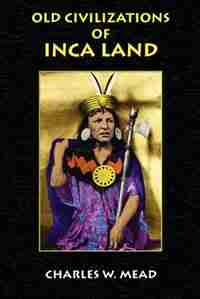 Old Civilizations Of Inca Land by Charles W. Mead