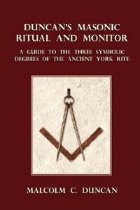 Duncan's Masonic Ritual and Monitor: A Guide to the Three Symbolic Degrees of the Ancient York Rite by Malcolm C. Duncan