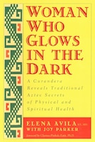 Woman Who Glows In The Dark: A Curandera Reveals Traditional Aztec Secrets Of Physical And…