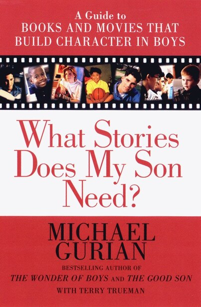 What Stories Does My Son Need?: A Guide To Books And Movies That Build Character In Boys by Michael Gurian
