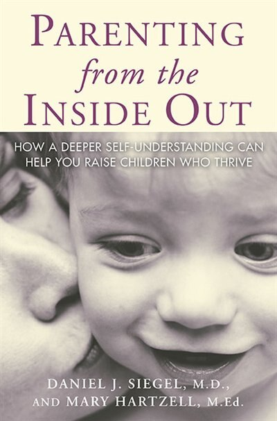 Parenting From The Inside Out: How A Deeper Self-understanding Can Help You Raise Children Who Thrive by Daniel J. J Siegel