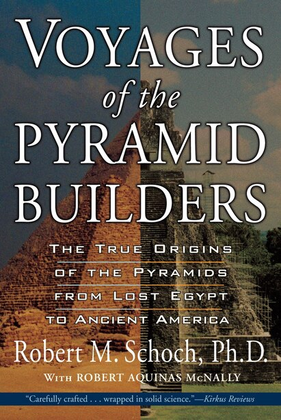 Voyages Of The Pyramid Builders: The True Origins Of The Pyramids From Lost Egypt To Ancient America by Robert M. Schoch