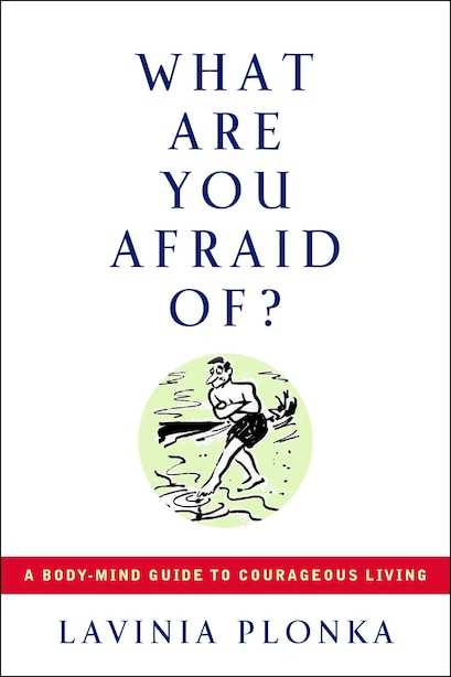 What Are You Afraid Of?: A Body-mind Guide To Courageous Living by Lavinia Plonka