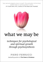 What We May Be: Techniques For Psychological And Spiritual Growth Through Psychosynthesis