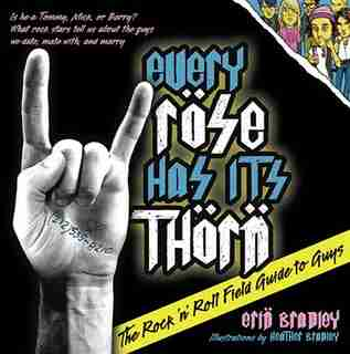 Every Rose Has Its Thorn: The Rock 'n' Roll Field Guide To Guys by Erin Bradley