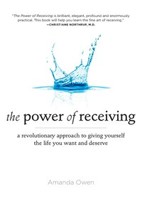The Power Of Receiving: A Revolutionary Approach To Giving Yourself The Life You Want And Deserve