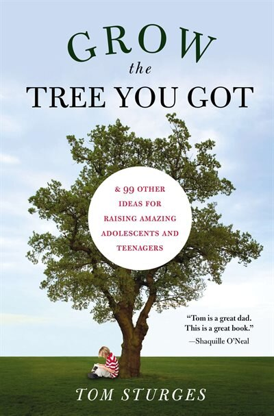 Grow The Tree You Got: & 99 Other Ideas For Raising Amazing Adolescents And Teenagers by Tom Sturges