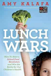 Lunch Wars: How To Start A School Food Revolution And Win The Battle For Our Children's Health by Amy Kalafa