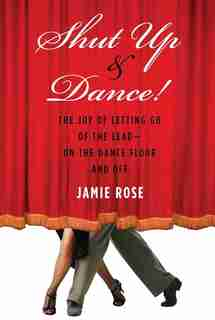 Shut Up And Dance!: The Joy of Letting Go of the Lead-On the Dance Floor and Off by Jamie Rose