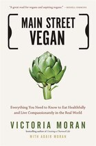 Main Street Vegan: Everything You Need To Know To Eat Healthfully And Live Compassionately In The…