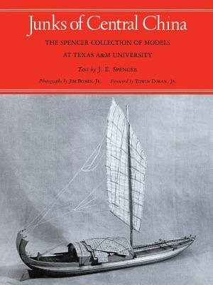 Junks Of Central China: The Spencer Collection Of Models At Texas A&m University by J. E. Spence