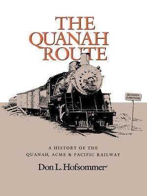 The Quanah Route: A History Of The Quanah, Acme & Pacific Railway by Don L. Hofsommer