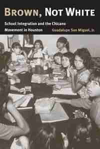 Brown, Not White: School Integration And The Chicano Movement In Houston by Guadalupe San Miguel