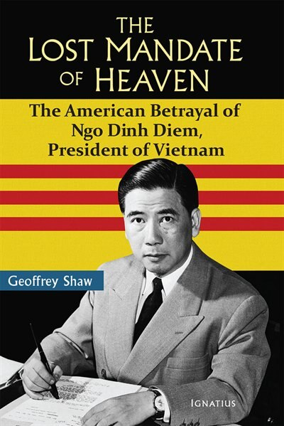 The Lost Mandate of Heaven: The American Betrayal of Ngo Dinh Diem,  President of Vietnam by Geoffrey Shaw