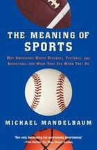 The Meaning Of Sports: Why Americans Watch Baseball, Football, and Basketball and What They See…