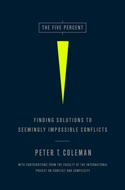 The Five Percent: Finding Solutions to Seemingly Impossible Conflicts by Peter Coleman