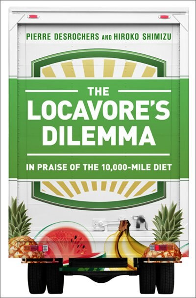 The Locavore's Dilemma: In Praise of the 10,000-mile Diet by Pierre Desrochers
