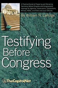 Testifying Before Congress: A Practical Guide To Preparing And Delivering Testimony Before Congress And Congressional Hearings by William N. Laforge