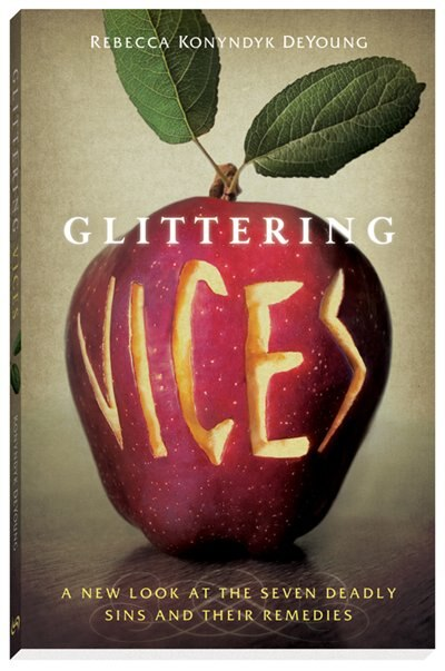 Glittering Vices: A New Look at the Seven Deadly Sins and Their Remedies by Rebecca Konyndyk De Young, Rebecca Konyndyk