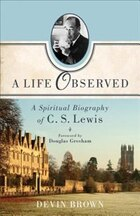 A Life Observed: A Spiritual Biography of C.S.Lewis