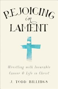 Rejoicing in Lament: Wrestling with Incurable Cancer and Life in Christ by J. Todd Billings, J. Todd