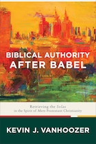 BIBLICAL AUTHORITY AFTER BABEL HC: Retrieving the Solas in the Spiritof Mere Protestant Christianity