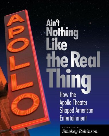 Ain't Nothing Like The Real Thing: The Apollo Theater And American Entertainment by Richard Carlin