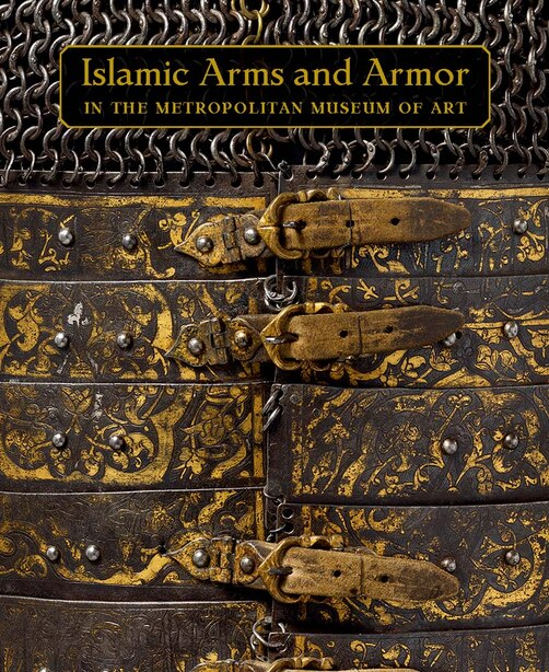 Islamic Arms And Armor: In The Metropolitan Museum Of Art by David Alexander