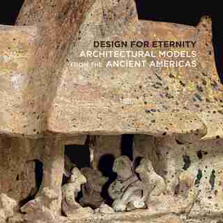 Design For Eternity: Architectural Models From The Ancient Americas by Joanne Pillsbury