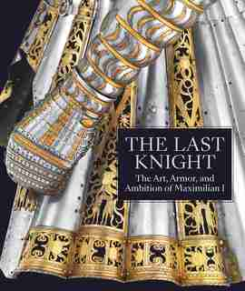 The Last Knight: The Art, Armor, And Ambition Of Maximilian I de Pierre Terjanian