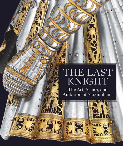 The Last Knight: The Art, Armor, And Ambition Of Maximilian I by Pierre Terjanian