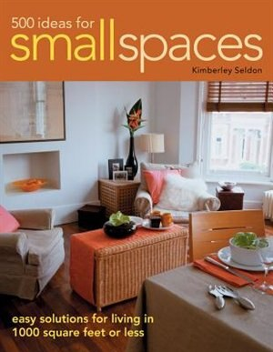 500 Ideas For Small Spaces: Easy Solutions for Living in 1000 Square Feet or Less by Kimberley Seldon