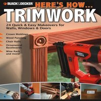 Black & Decker Here's How...Trimwork: 24 Quick & Easy Makeovers for Walls, Windows & Doors