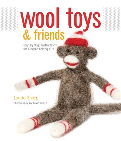 Wool Toys and Friends: Step-by-Step Instructions for Needle-Felting Fun by Laurie Sharp