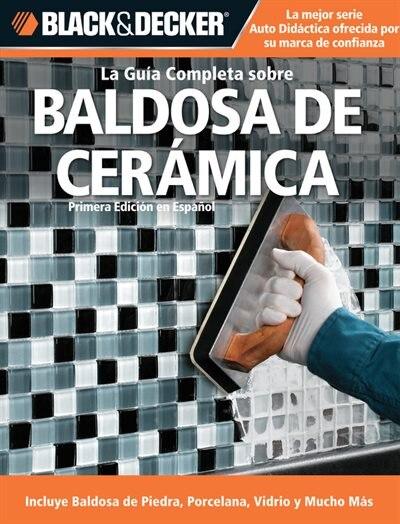 La Guia Completa sobre Baldosa de Ceramica: Incluye Baldosa de Piedra, Porcelana, Vidrio y Mucho Mas by Editors of CPi