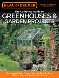 Black & Decker The Complete Guide to Greenhouses & Garden Projects: Greenhouses, Cold Frames…