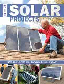 DIY Solar Projects: How to Put the Sun to Work in Your Home by Eric Smith