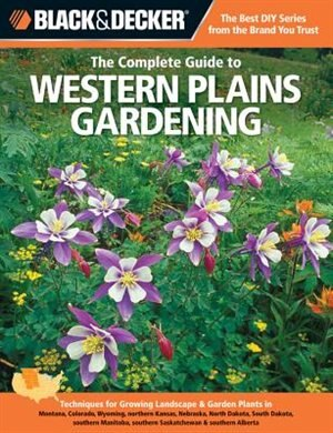 Black & Decker The Complete Guide to Western Plains Gardening: Techniques For Growing Landscape & Garden Plants In Montana, Colorado, Wyoming, Norther by Lynn M. Steiner