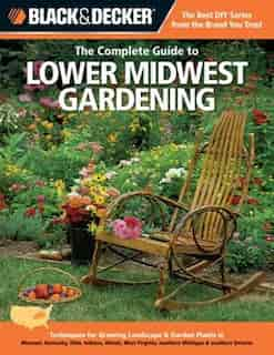 Black & Decker The Complete Guide to Lower Midwest Gardening: Techniques For Growing Landscape & Garden Plants In Missouri, Kentucky, Ohio, Indiana, Illinois, We by Lynn M. Steiner