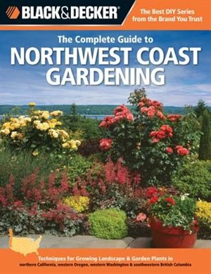 Black & Decker The Complete Guide to Northwest Coast Gardening: Techniques For Growing Landscape & Garden Plants In Northern California, Western Orego by Lynn M. Steiner