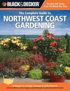 Black & Decker The Complete Guide to Northwest Coast Gardening: Techniques For Growing Landscape & Garden Plants In Northern California, Western Oregon, Western Wa by Lynn M. Steiner