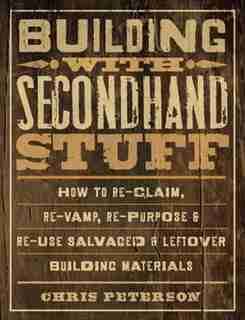Building With Secondhand Stuff: How To Re-claim, Re-vamp, Re-purpose & Re-use Salvaged & Leftover Building Materials by Chris Peterson