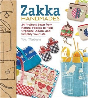 Zakka Handmades: 24 Projects Sewn From Natural Fabrics To Help Organize, Adorn, And Simplify Your Life by Amy Morinaka