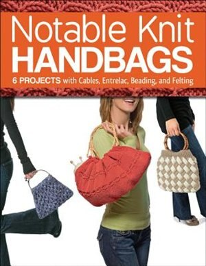 Notable Knit Handbags: 6 Projects With Cables, Entrelac, Beading, And Felting by Margaret Hubert