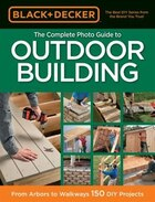 Black & Decker The Complete Photo Guide To Outdoor Building: From Arbors To Walkways: 150 Diy…